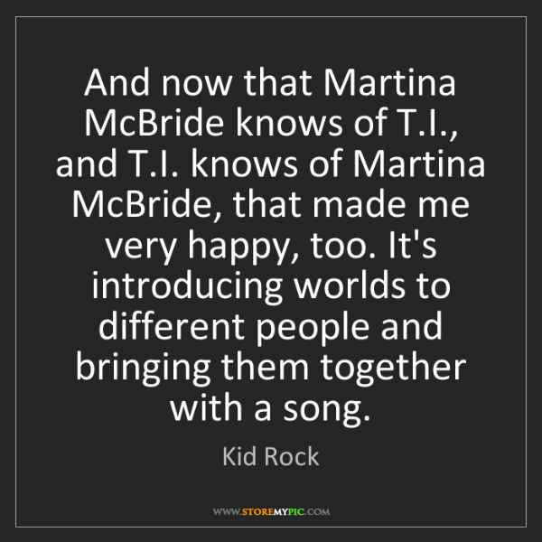 Kid Rock: And now that Martina McBride knows of T.I., and T.I....