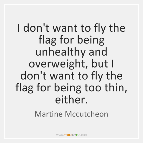 I don't want to fly the flag for being unhealthy and overweight, ...
