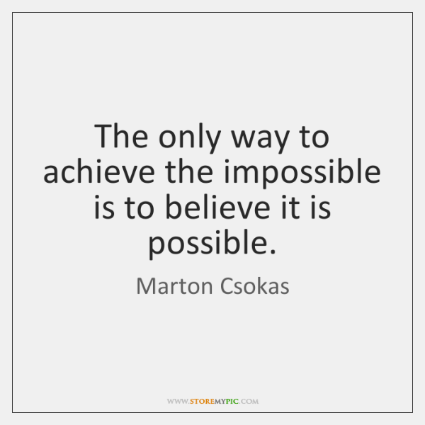 The only way to achieve the impossible is to believe it is ...