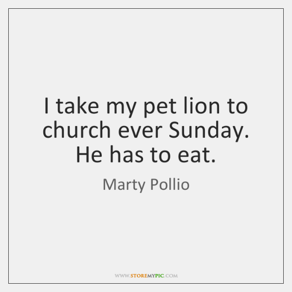 I take my pet lion to church ever Sunday. He has to ...