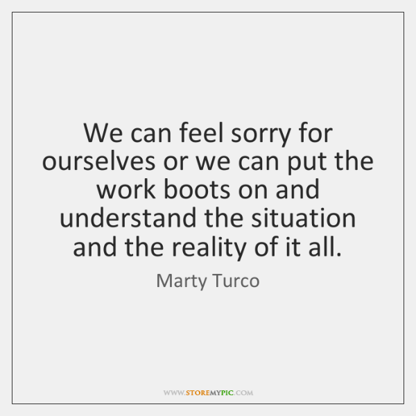 We can feel sorry for ourselves or we can put the work ...