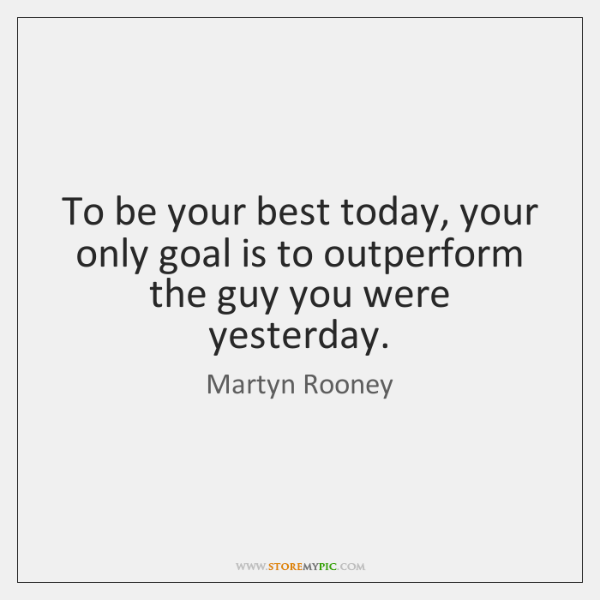 To be your best today, your only goal is to outperform the ...