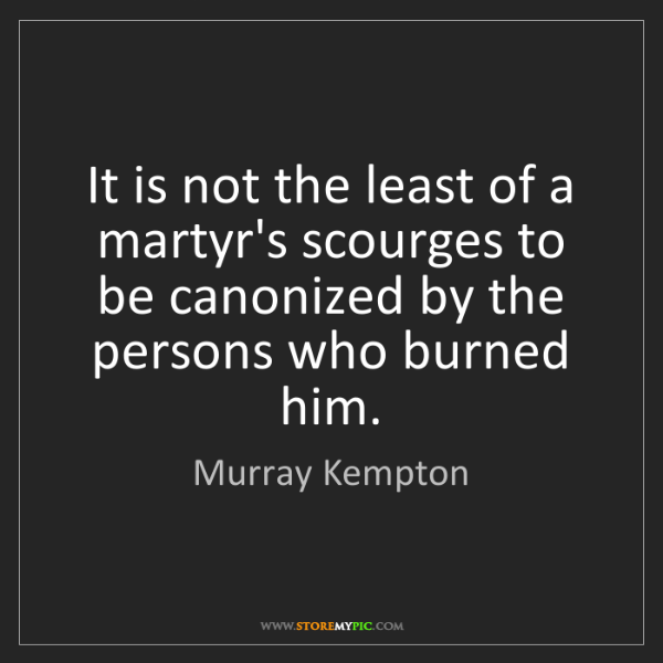 Murray Kempton: It is not the least of a martyr's scourges to be canonized...