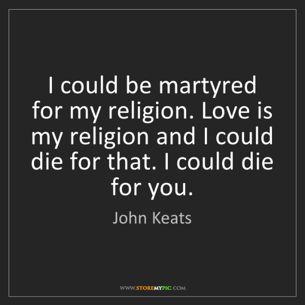 John Keats: I could be martyred for my religion. Love is my religion...