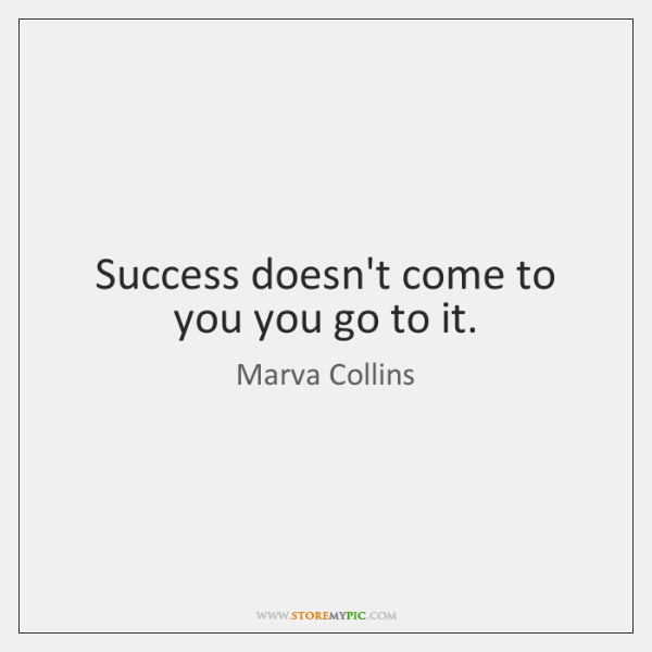 Success doesn't come to you you go to it.
