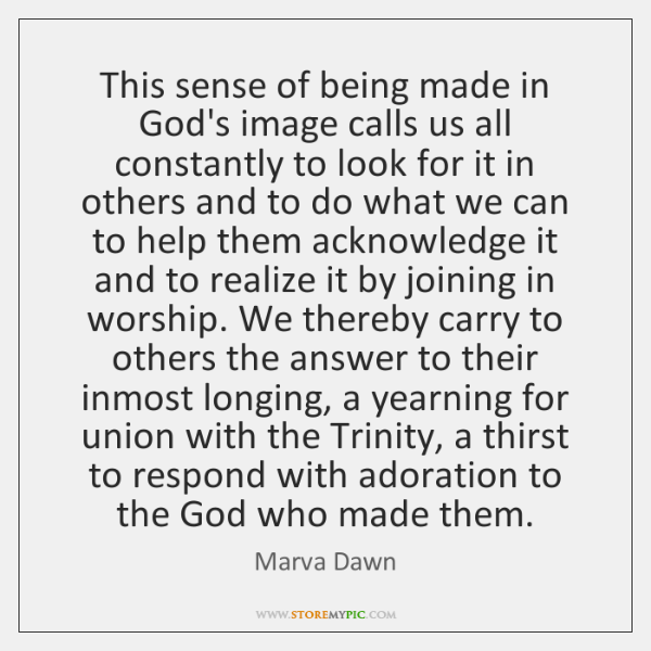 This sense of being made in God's image calls us all constantly ...