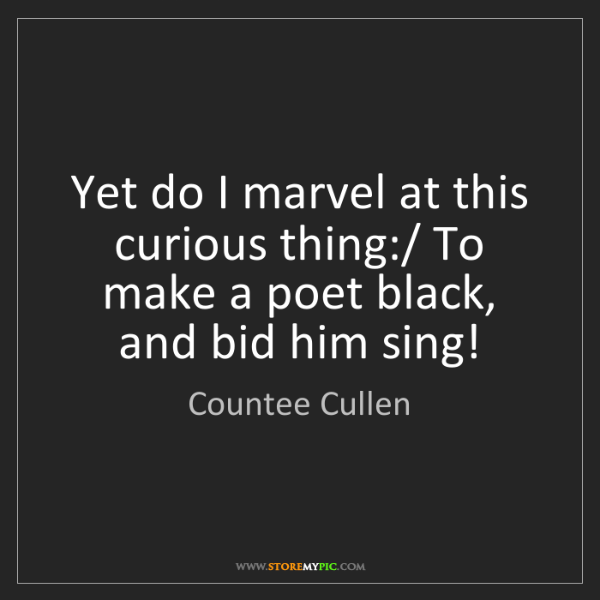 Countee Cullen: Yet do I marvel at this curious thing:/ To make a poet...