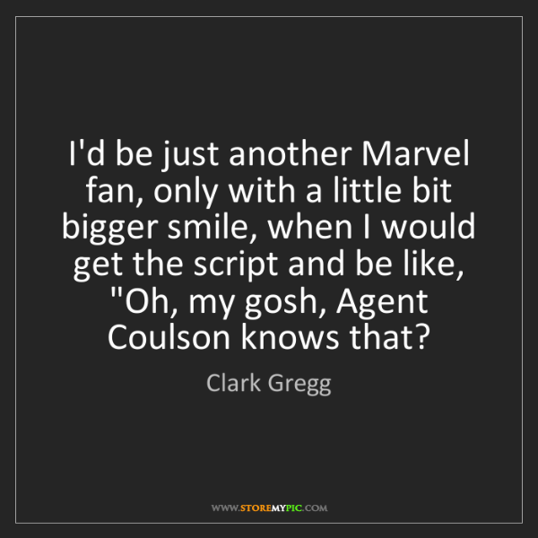 Clark Gregg: I'd be just another Marvel fan, only with a little bit...