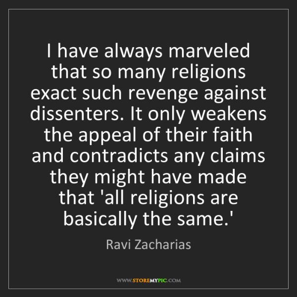 Ravi Zacharias: I have always marveled that so many religions exact such...