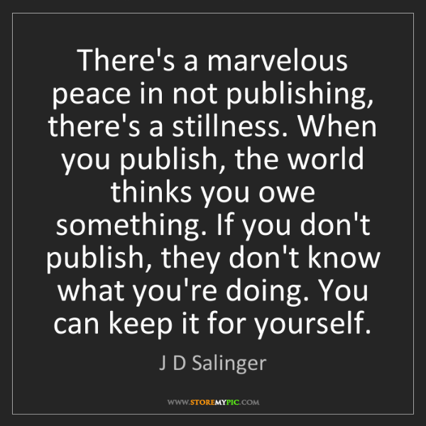 J D Salinger: There's a marvelous peace in not publishing, there's...