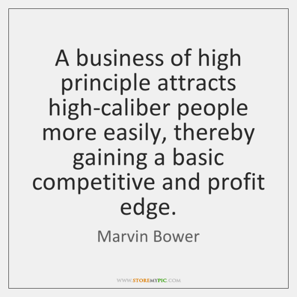 A business of high principle attracts high-caliber people more easily, thereby gaining ...