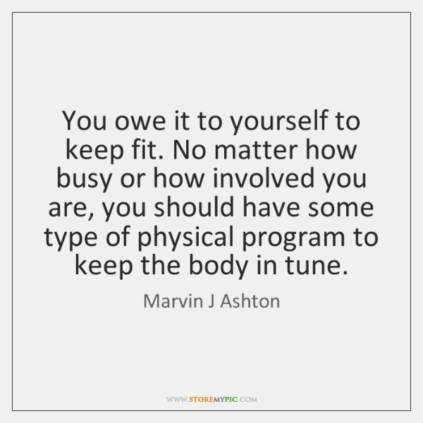 You owe it to yourself to keep fit. No matter how busy ...