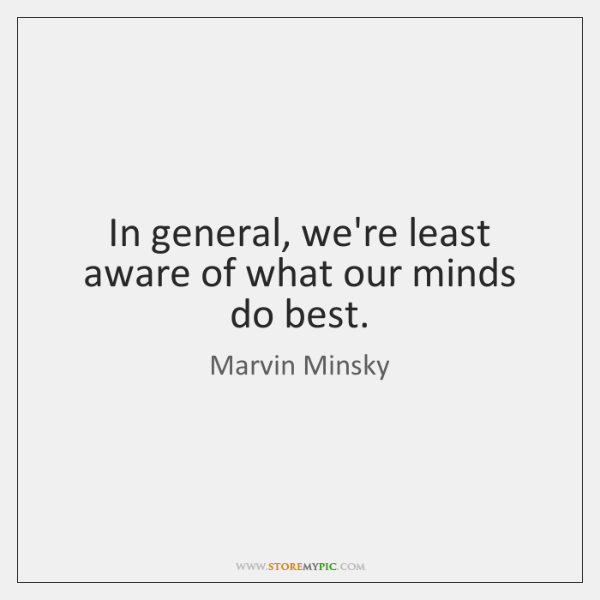 In general, we're least aware of what our minds do best.