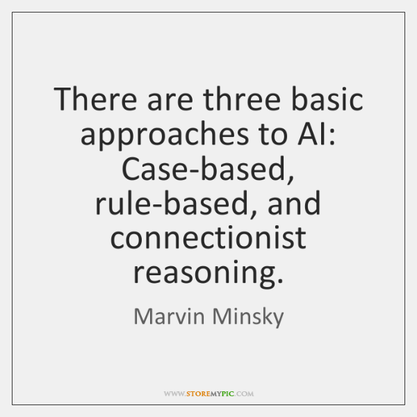 There are three basic approaches to AI: Case-based, rule-based, and connectionist reasoning.