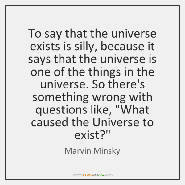 To say that the universe exists is silly, because it says that ...