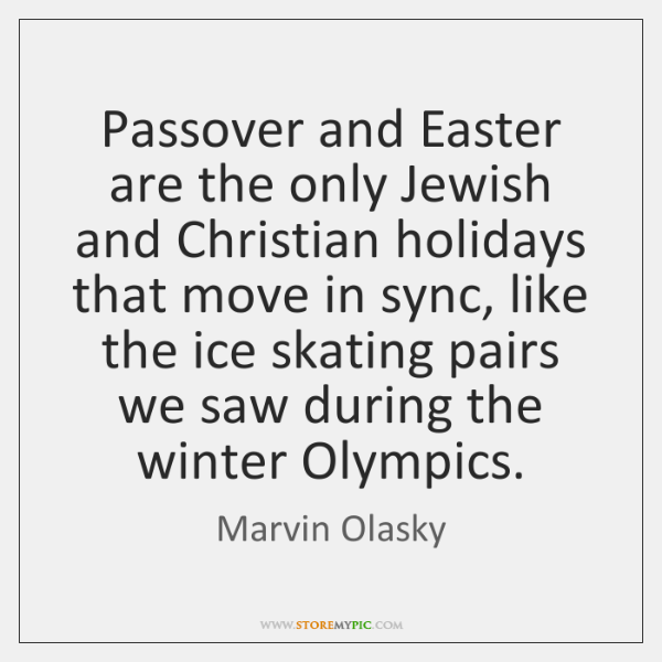 Passover and Easter are the only Jewish and Christian holidays that move ...