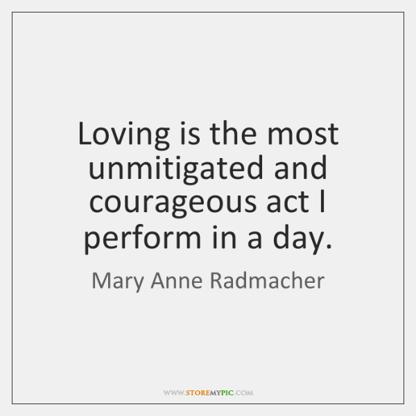 Loving is the most unmitigated and courageous act I perform in a ...