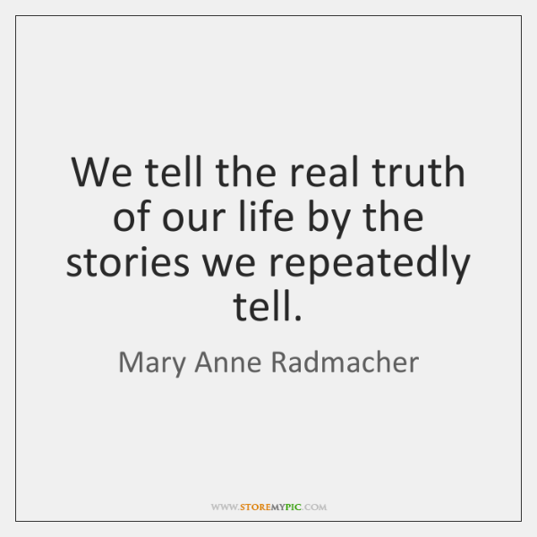 We tell the real truth of our life by the stories we ...