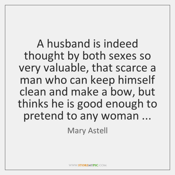 A husband is indeed thought by both sexes so very valuable, that ...
