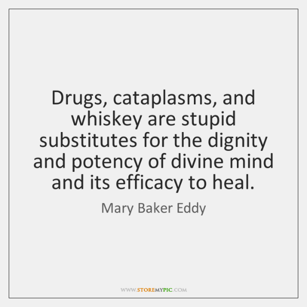 Drugs, cataplasms, and whiskey are stupid substitutes for the dignity and potency ...