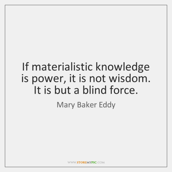If materialistic knowledge is power, it is not wisdom. It is but ...