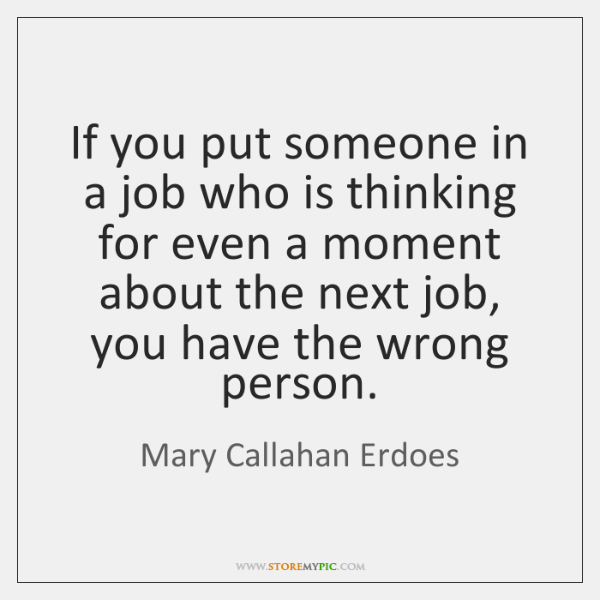 If you put someone in a job who is thinking for even ...
