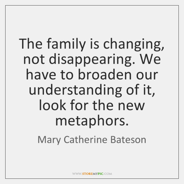 The family is changing, not disappearing. We have to broaden our understanding ...
