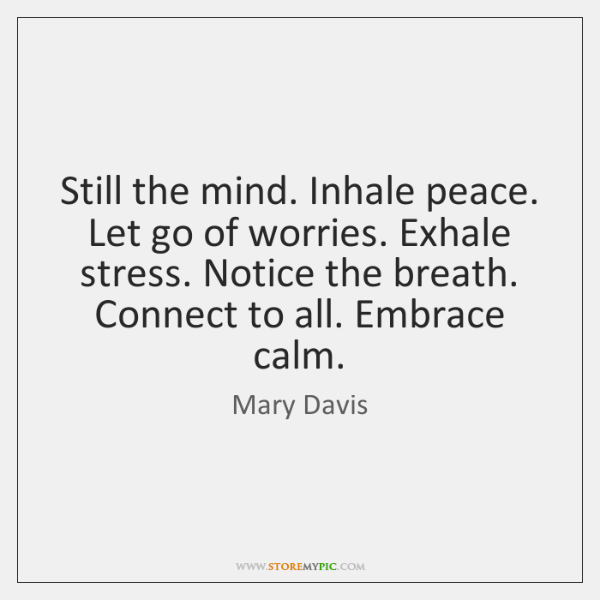 Still the mind. Inhale peace. Let go of worries. Exhale stress. Notice ...