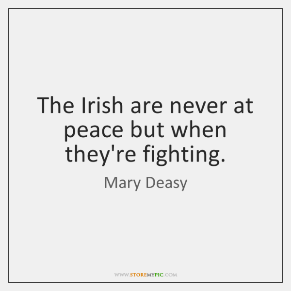 The Irish are never at peace but when they're fighting.