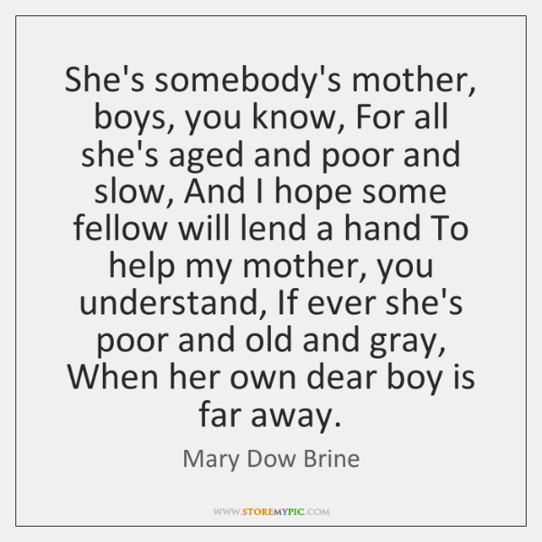 She's somebody's mother, boys, you know, For all she's aged and poor ...