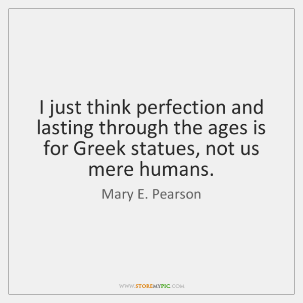 I just think perfection and lasting through the ages is for Greek ...