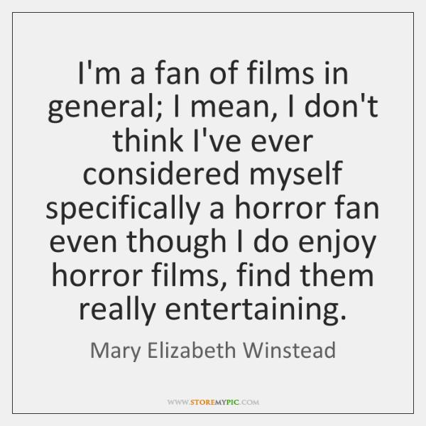 I'm a fan of films in general; I mean, I don't think ...