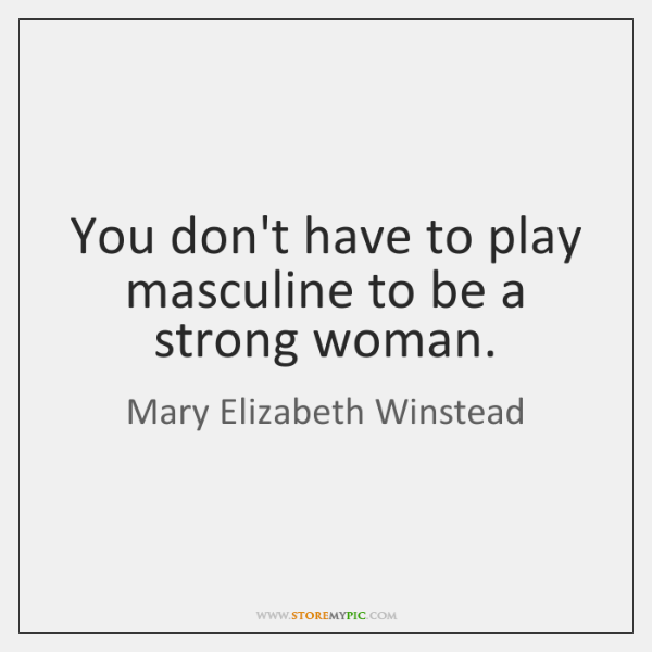 You don't have to play masculine to be a strong woman.