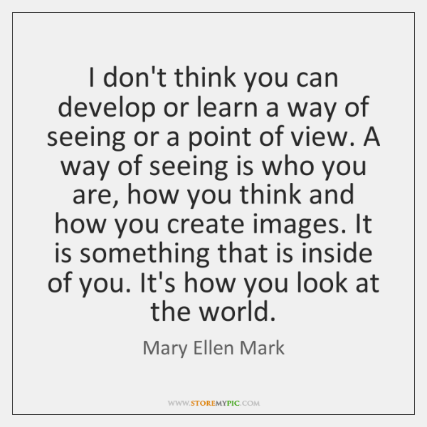 I don't think you can develop or learn a way of seeing ...