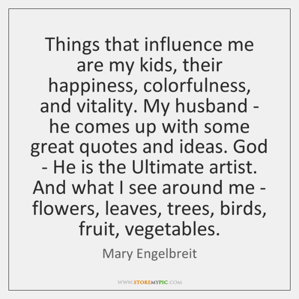Things that influence me are my kids, their happiness, colorfulness, and vitality. ...