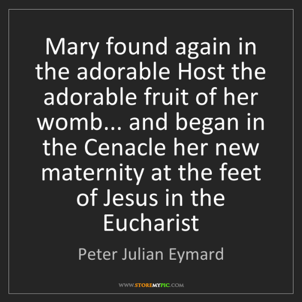Peter Julian Eymard: Mary found again in the adorable Host the adorable fruit...