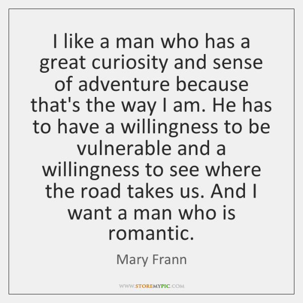 I like a man who has a great curiosity and sense of ...