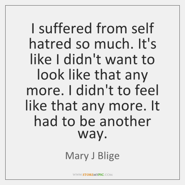 I suffered from self hatred so much. It's like I didn't want ...
