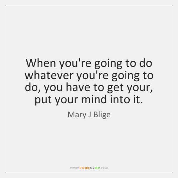 When you're going to do whatever you're going to do, you have ...