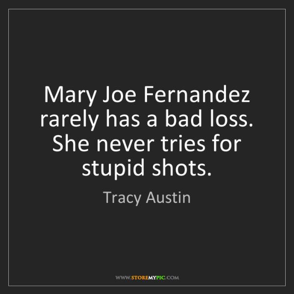 Tracy Austin: Mary Joe Fernandez rarely has a bad loss. She never tries...