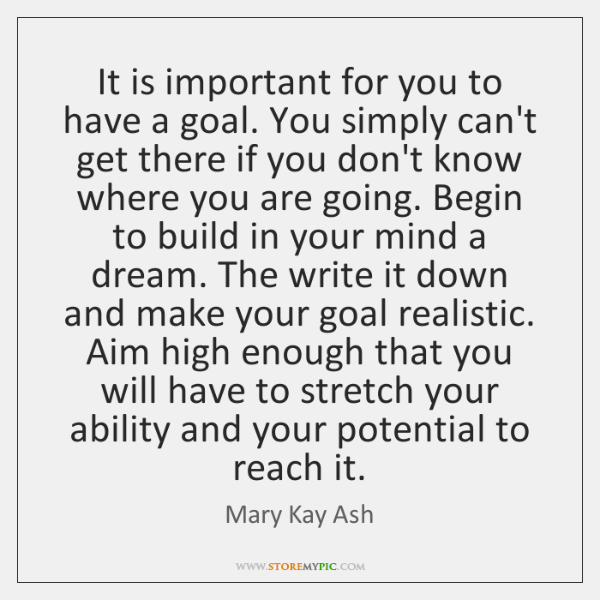 It is important for you to have a goal. You simply can't ...