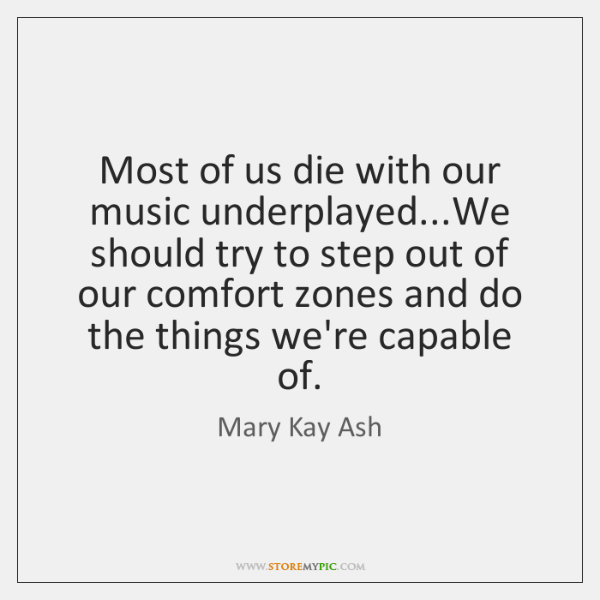 Most of us die with our music underplayed...We should try to ...