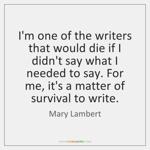 I'm one of the writers that would die if I didn't say ...