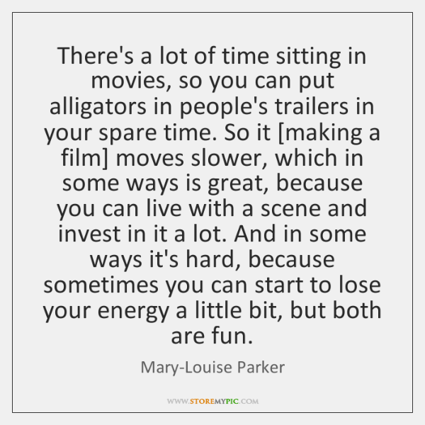 There's a lot of time sitting in movies, so you can put ...