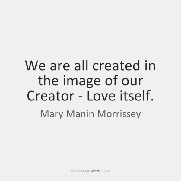 We are all created in the image of our Creator - Love ...
