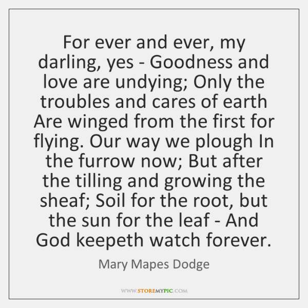 For ever and ever, my darling, yes - Goodness and love are ...