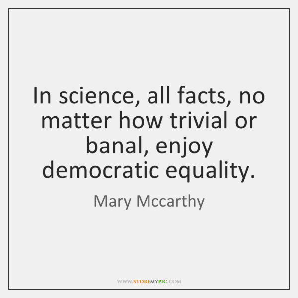 In science, all facts, no matter how trivial or banal, enjoy democratic ...