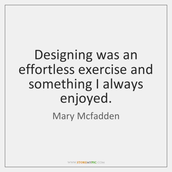 Designing was an effortless exercise and something I always enjoyed.
