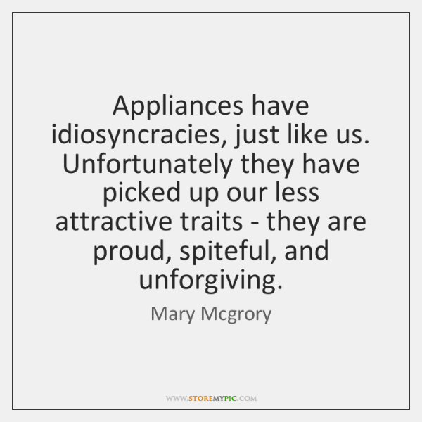 Appliances have idiosyncracies, just like us. Unfortunately they have picked up our ...