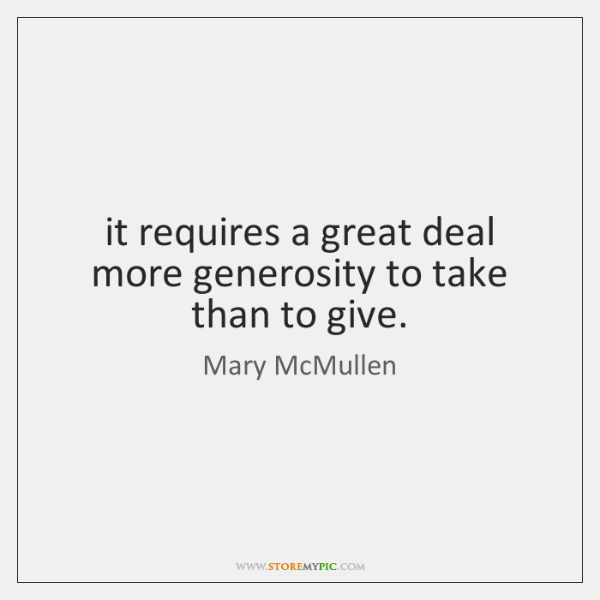 it requires a great deal more generosity to take than to give.